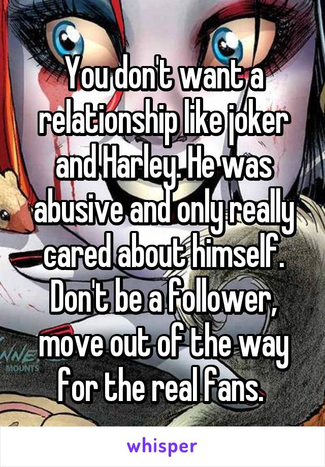 You don't want a relationship like joker and Harley. He was abusive and only really cared about himself. Don't be a follower, move out of the way for the real fans.