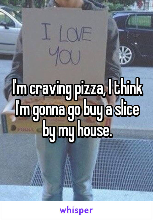 I'm craving pizza, I think I'm gonna go buy a slice by my house.