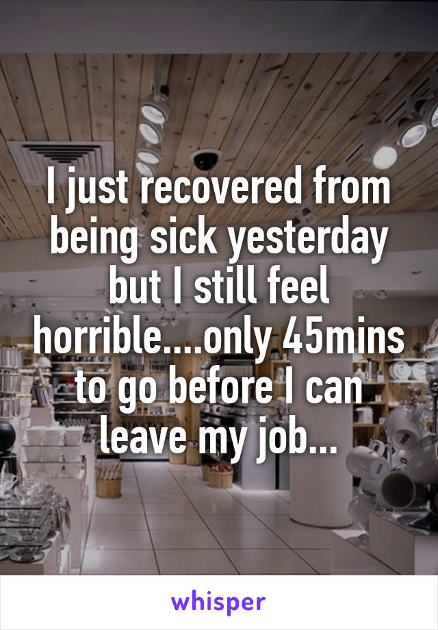 I just recovered from being sick yesterday but I still feel horrible....only 45mins to go before I can leave my job...