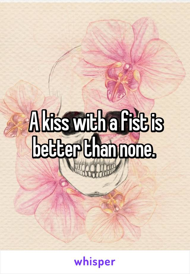 A kiss with a fist is better than none.