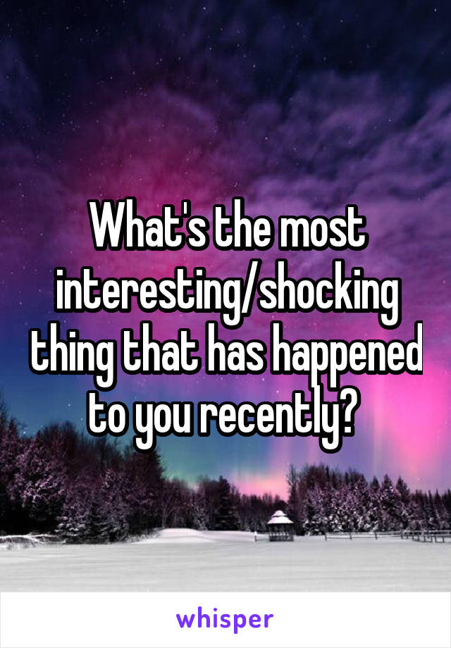 What's the most interesting/shocking thing that has happened to you recently?