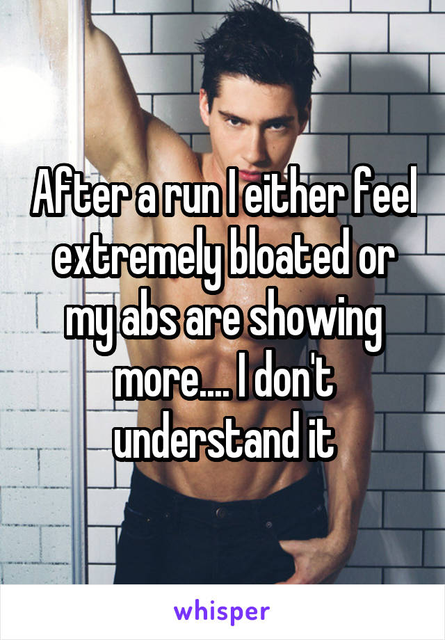 After a run I either feel extremely bloated or my abs are showing more.... I don't understand it
