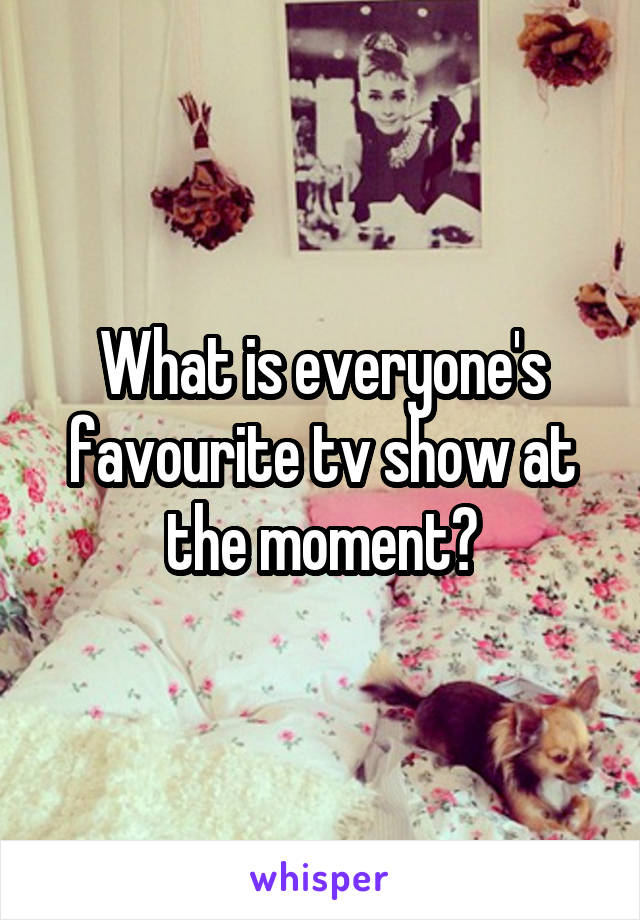 What is everyone's favourite tv show at the moment?
