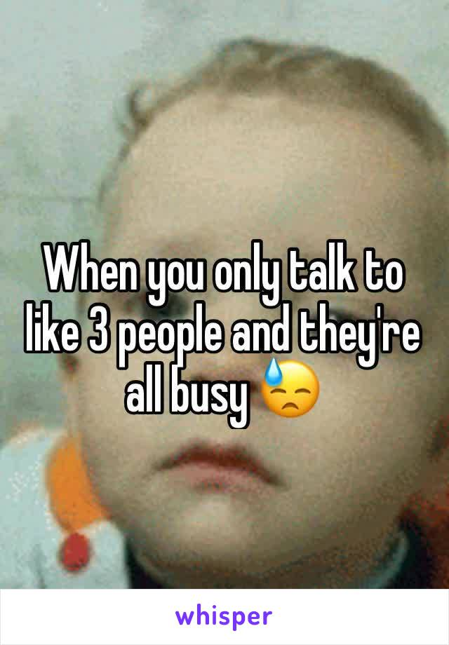 When you only talk to like 3 people and they're all busy 😓