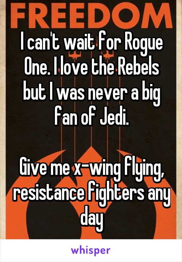 I can't wait for Rogue One. I love the Rebels but I was never a big fan of Jedi.  Give me x-wing flying, resistance fighters any day