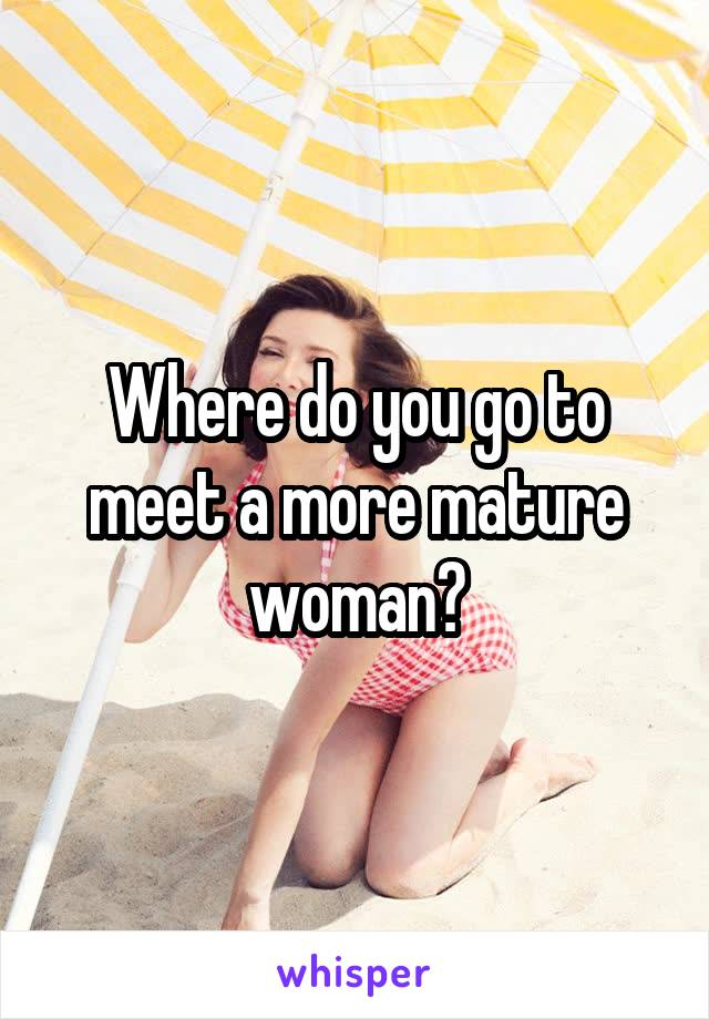 Where do you go to meet a more mature woman?