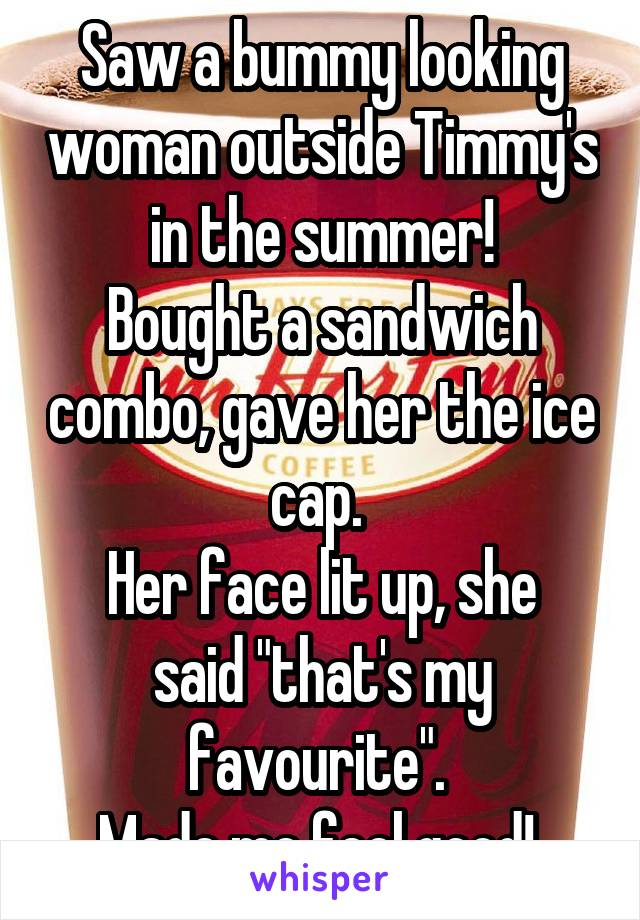 """Saw a bummy looking woman outside Timmy's in the summer! Bought a sandwich combo, gave her the ice cap.  Her face lit up, she said """"that's my favourite"""".  Made me feel good!"""