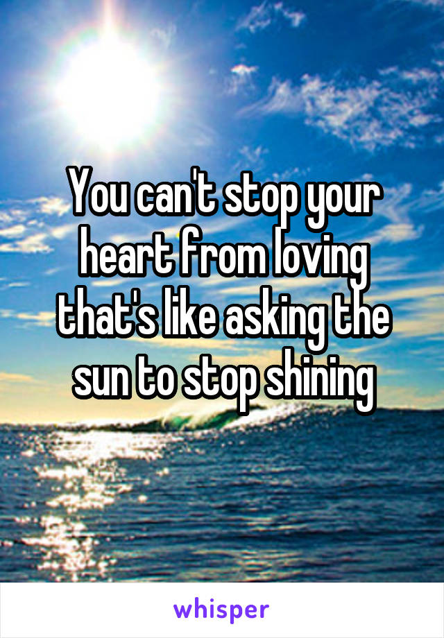 You can't stop your heart from loving that's like asking the sun to stop shining