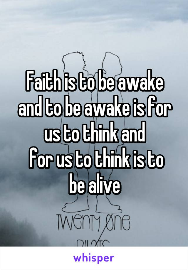 Faith is to be awake and to be awake is for us to think and  for us to think is to be alive