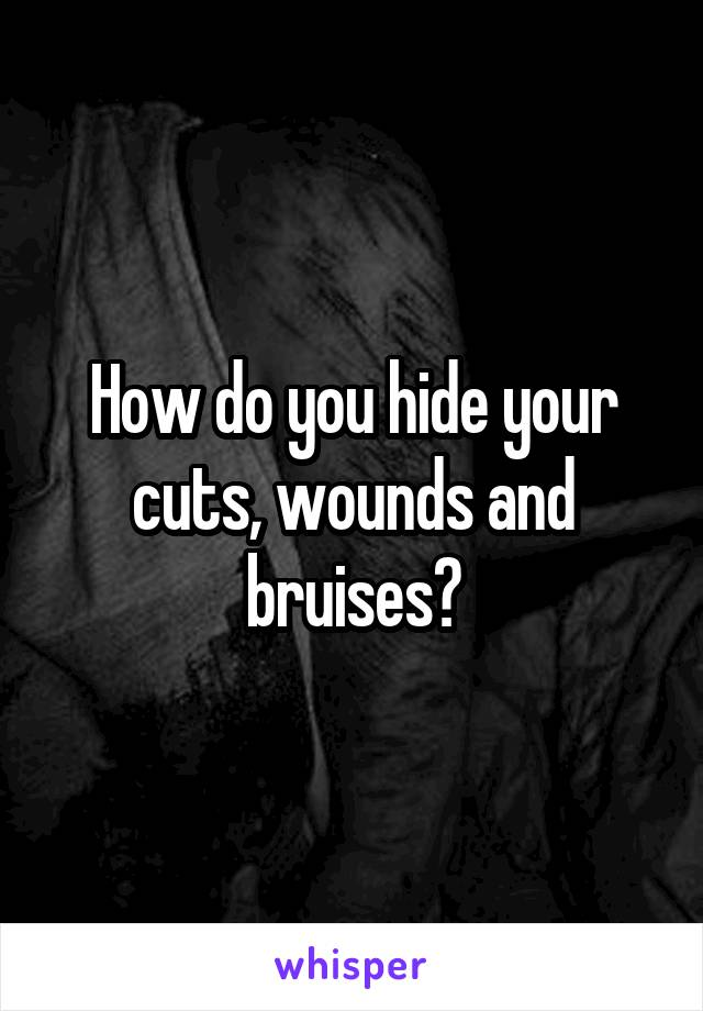 How do you hide your cuts, wounds and bruises?
