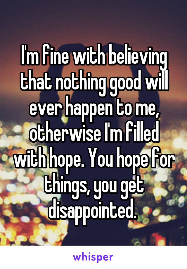I'm fine with believing that nothing good will ever happen to me, otherwise I'm filled with hope. You hope for things, you get disappointed.