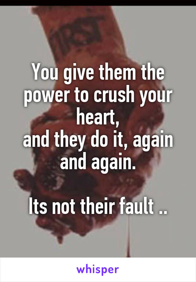 You give them the power to crush your heart, and they do it, again and again.  Its not their fault ..