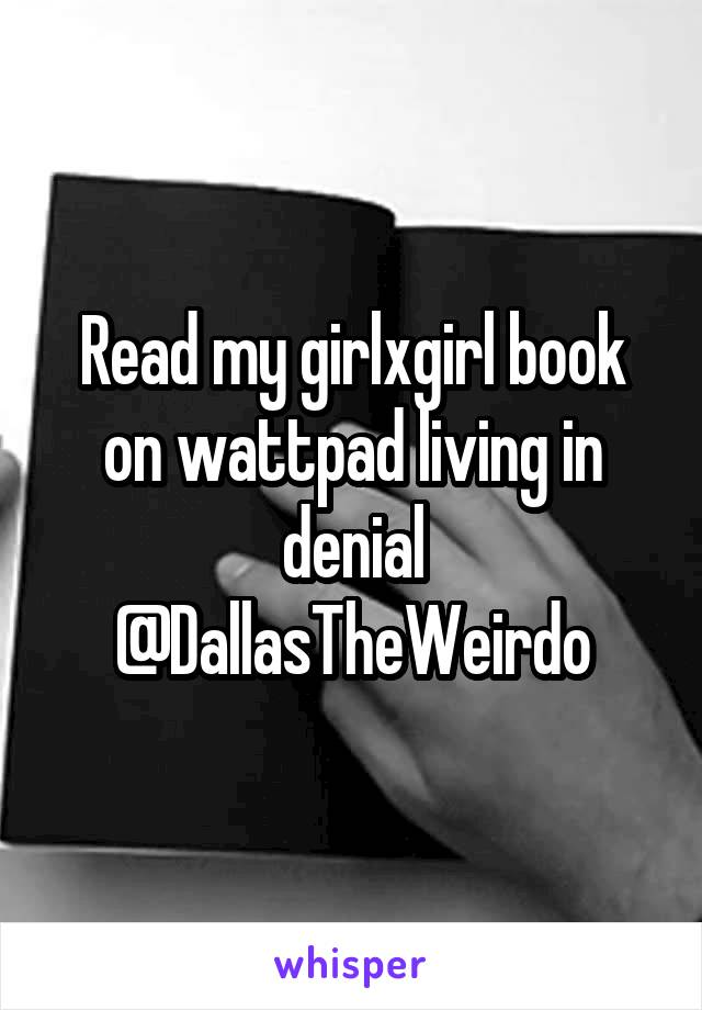Read my girlxgirl book on wattpad living in denial @DallasTheWeirdo