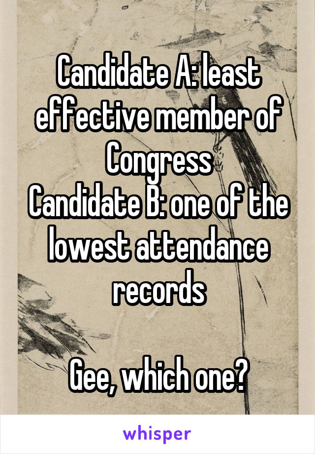 Candidate A: least effective member of Congress Candidate B: one of the lowest attendance records  Gee, which one?