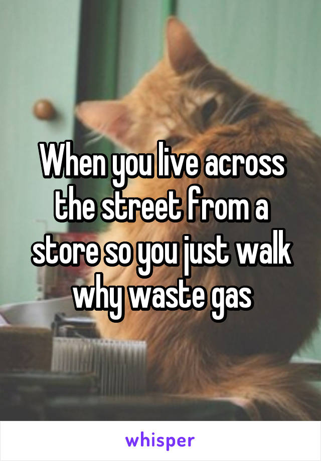 When you live across the street from a store so you just walk why waste gas