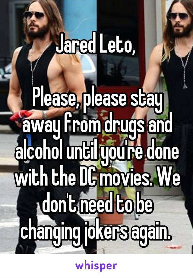 Jared Leto,   Please, please stay away from drugs and alcohol until you're done with the DC movies. We don't need to be changing jokers again.