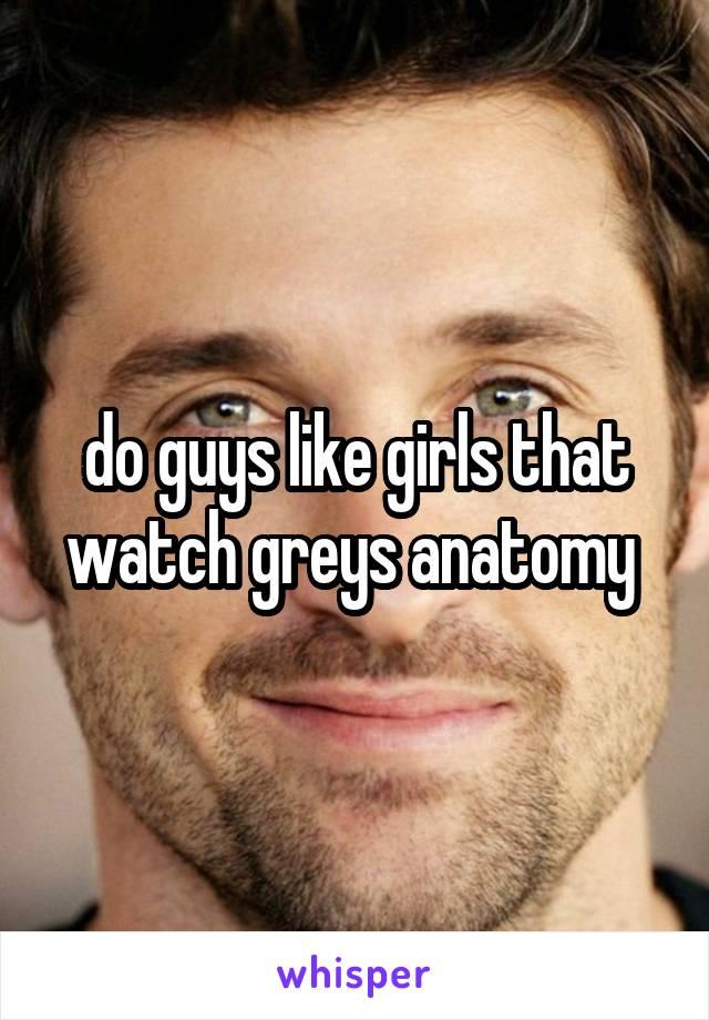 do guys like girls that watch greys anatomy