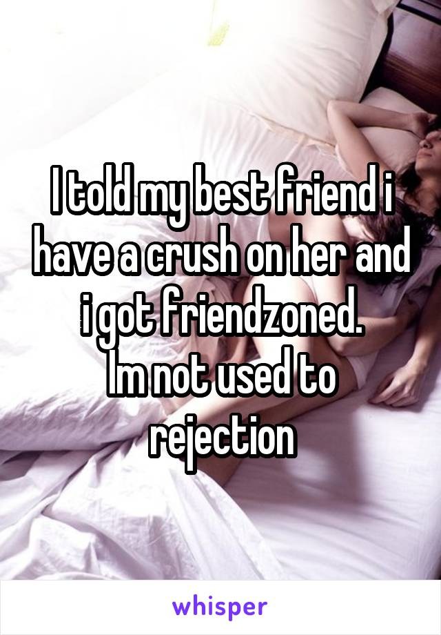 I told my best friend i have a crush on her and i got friendzoned. Im not used to rejection