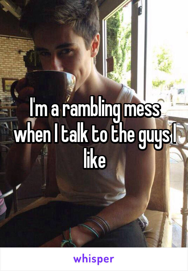 I'm a rambling mess when I talk to the guys I like