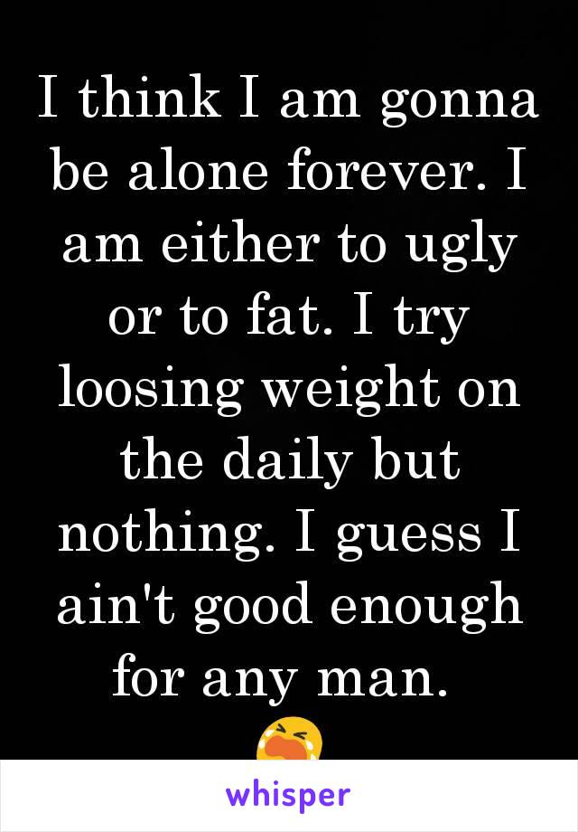I think I am gonna be alone forever. I am either to ugly or to fat. I try loosing weight on the daily but nothing. I guess I ain't good enough for any man.  😭