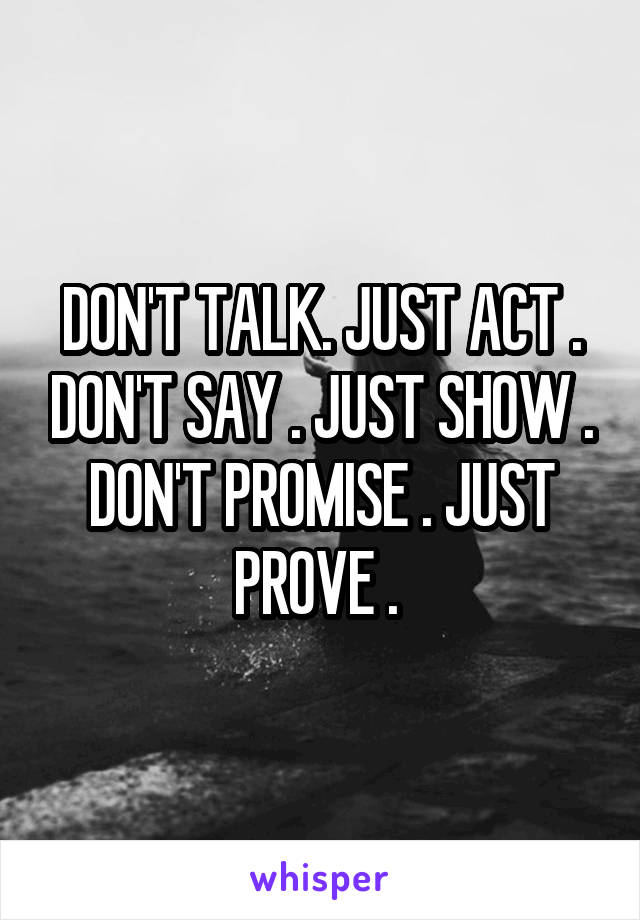 DON'T TALK. JUST ACT . DON'T SAY . JUST SHOW . DON'T PROMISE . JUST PROVE .