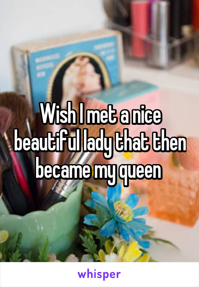 Wish I met a nice beautiful lady that then became my queen