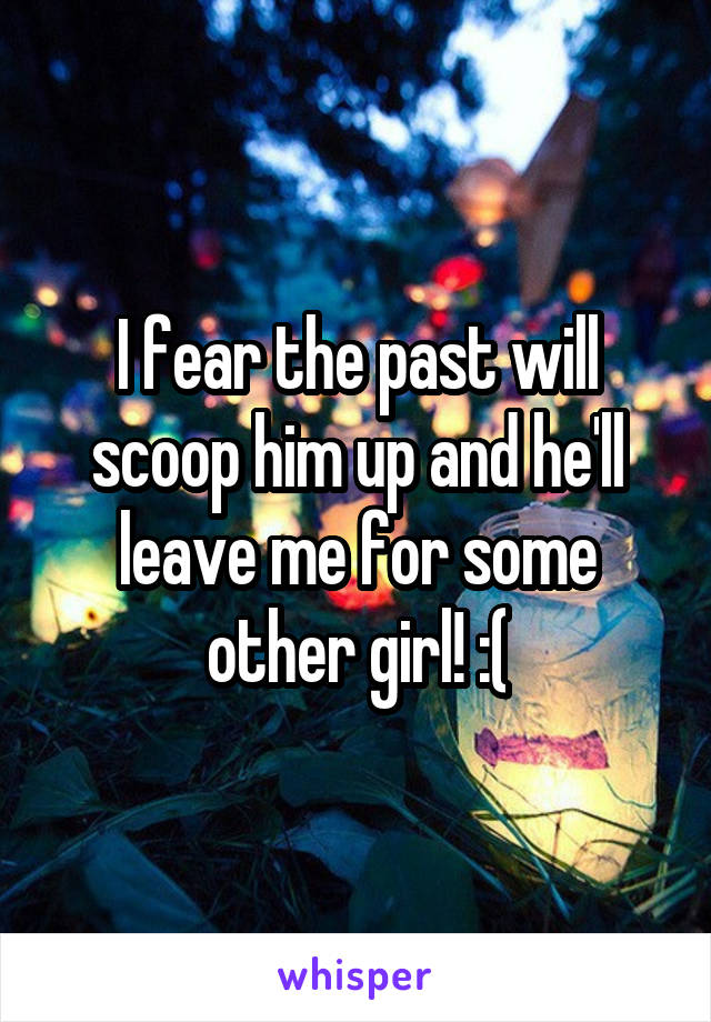 I fear the past will scoop him up and he'll leave me for some other girl! :(