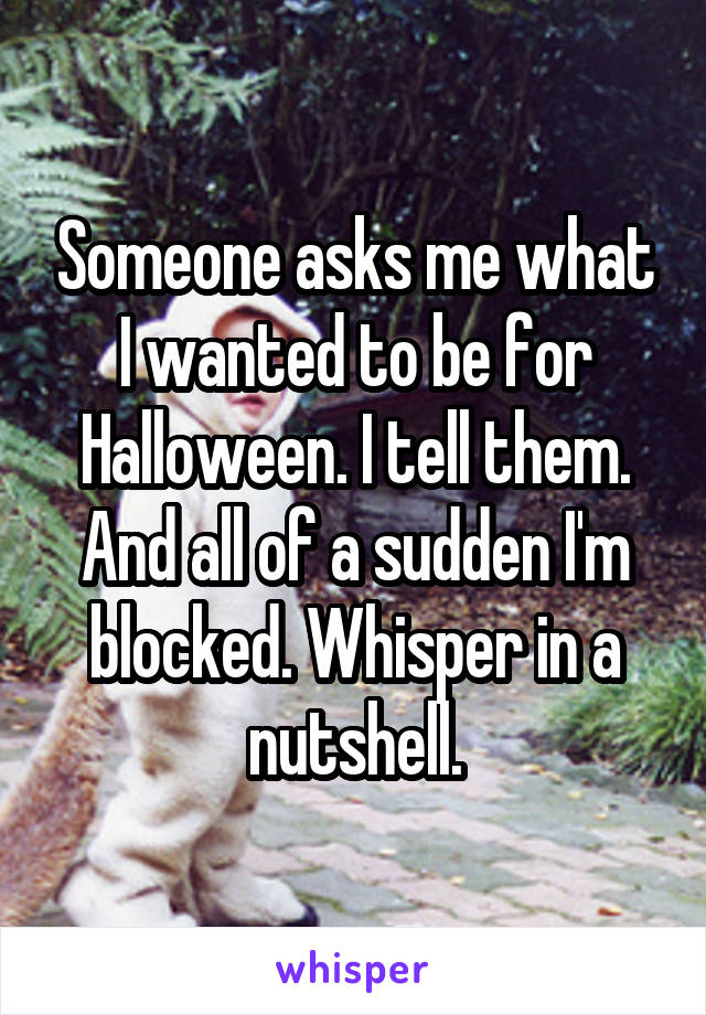 Someone asks me what I wanted to be for Halloween. I tell them. And all of a sudden I'm blocked. Whisper in a nutshell.