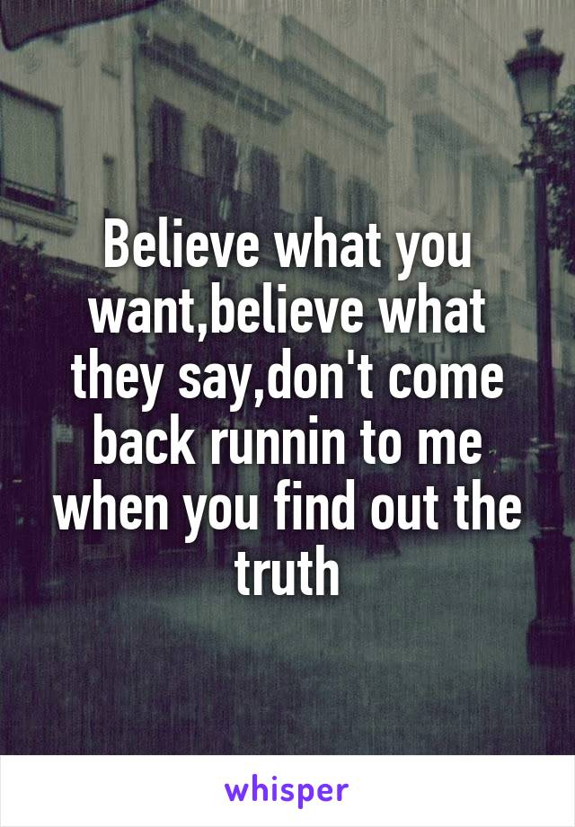 Believe what you want,believe what they say,don't come back runnin to me when you find out the truth