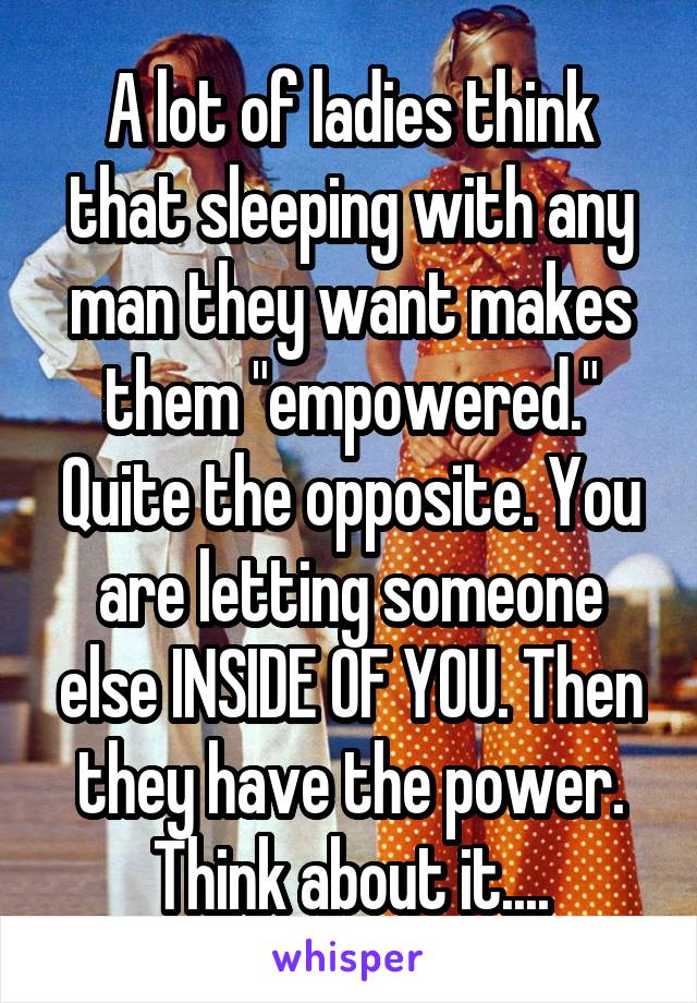 """A lot of ladies think that sleeping with any man they want makes them """"empowered."""" Quite the opposite. You are letting someone else INSIDE OF YOU. Then they have the power. Think about it...."""