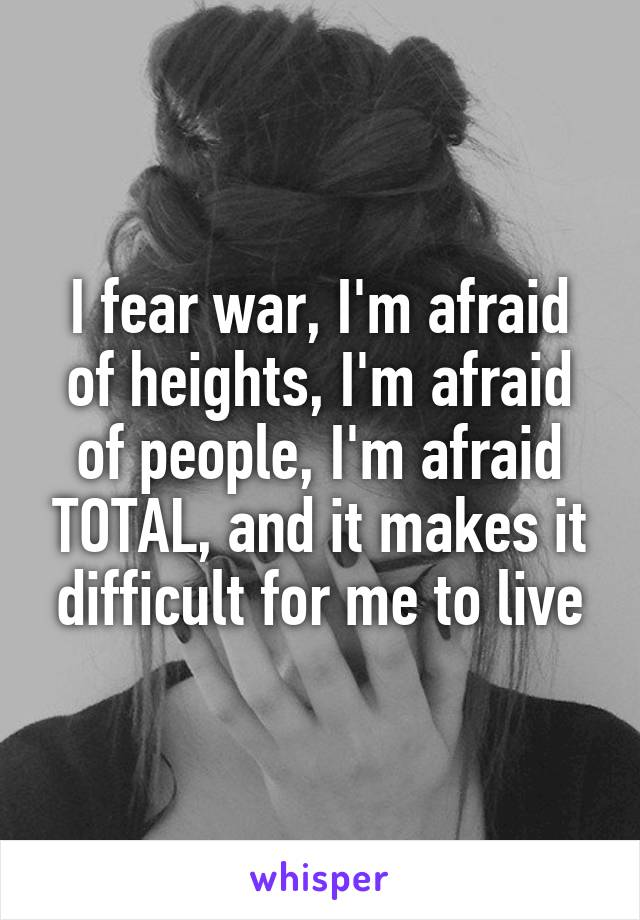 I fear war, I'm afraid of heights, I'm afraid of people, I'm afraid TOTAL, and it makes it difficult for me to live