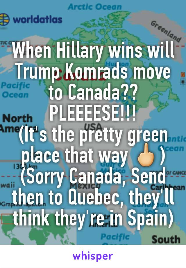 When Hillary wins will Trump Komrads move to Canada?? PLEEEESE!!! (It's the pretty green place that way 🖕) (Sorry Canada, Send then to Quebec, they'll think they're in Spain)