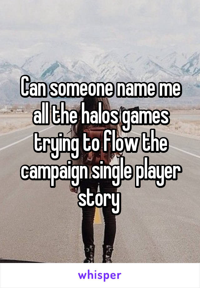 Can someone name me all the halos games trying to flow the campaign single player story