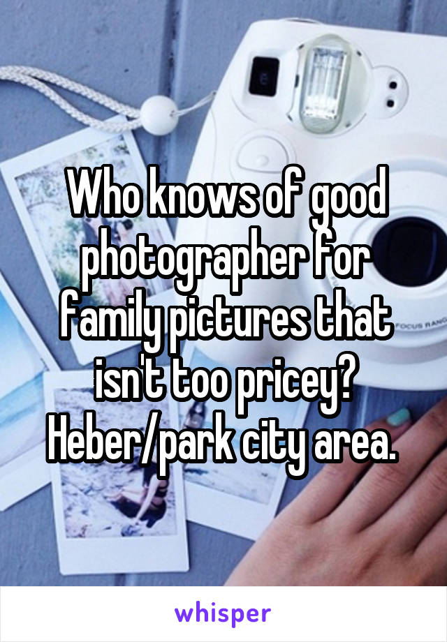 Who knows of good photographer for family pictures that isn't too pricey? Heber/park city area.