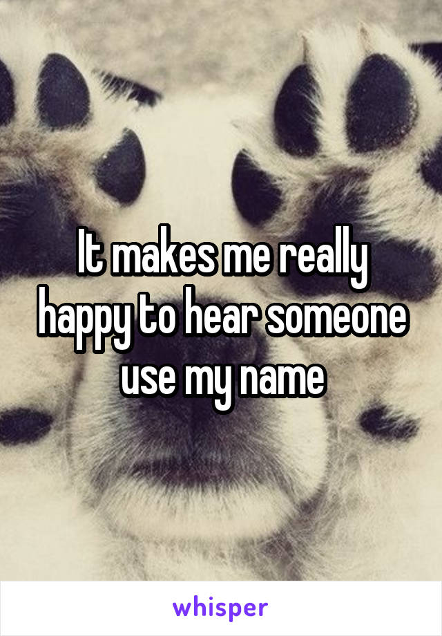 It makes me really happy to hear someone use my name