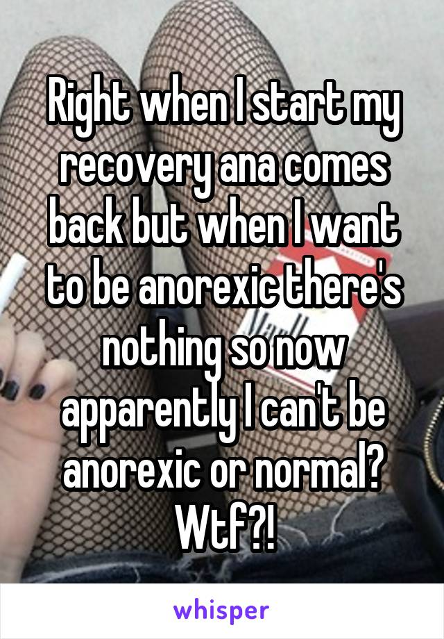 Right when I start my recovery ana comes back but when I want to be anorexic there's nothing so now apparently I can't be anorexic or normal? Wtf?!