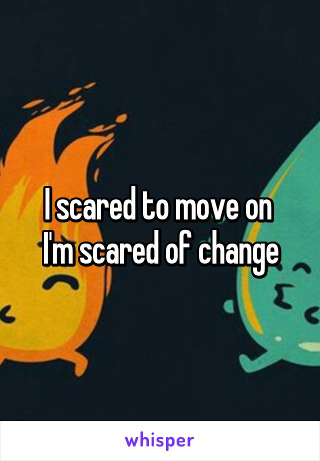 I scared to move on  I'm scared of change