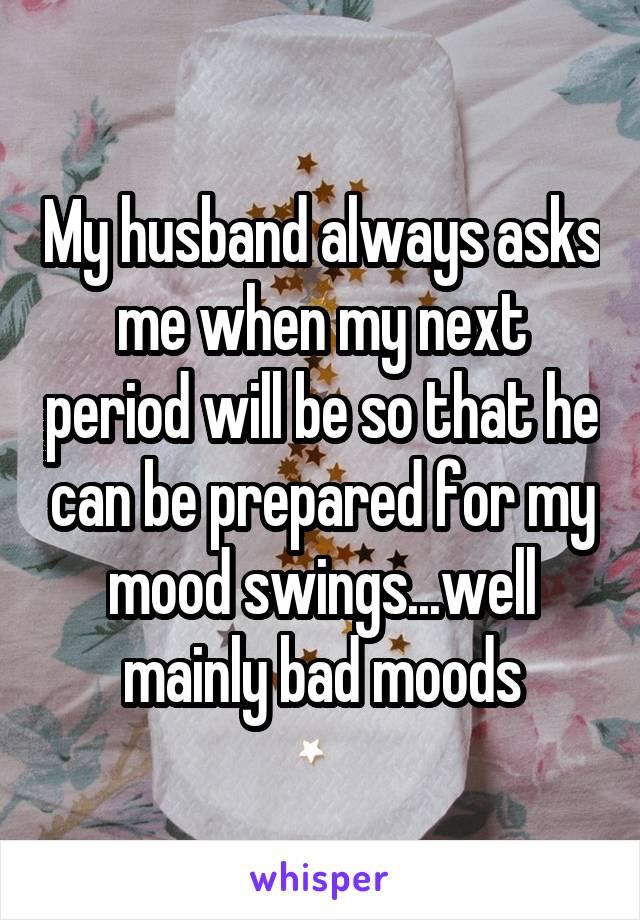 My husband always asks me when my next period will be so that he can be prepared for my mood swings...well mainly bad moods
