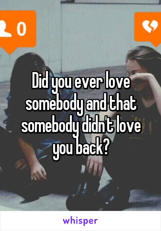 Did you ever love somebody and that somebody didn't love you back?