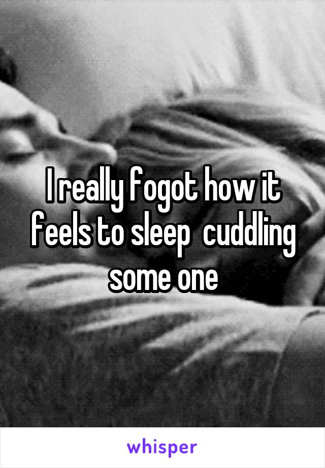 I really fogot how it feels to sleep  cuddling some one