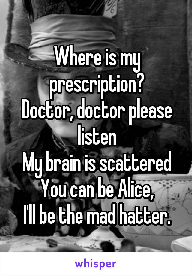 Where is my prescription? Doctor, doctor please listen My brain is scattered You can be Alice, I'll be the mad hatter.