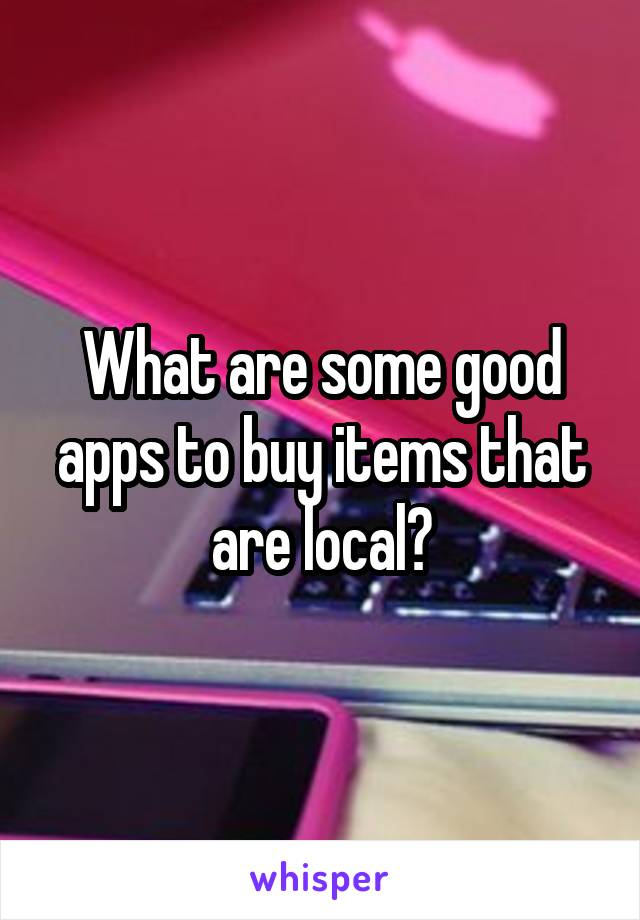 What are some good apps to buy items that are local?