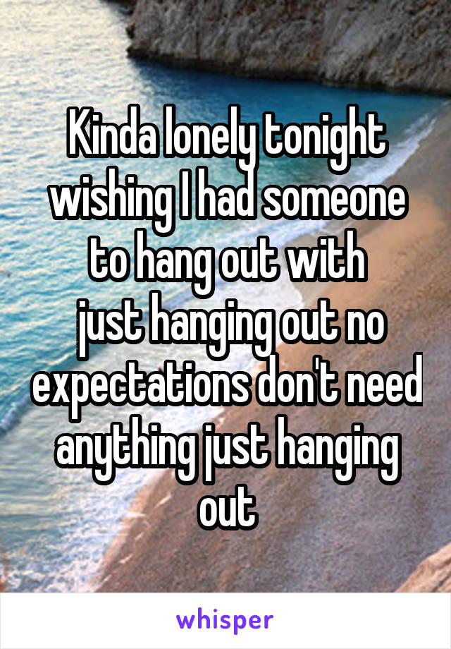 Kinda lonely tonight wishing I had someone to hang out with  just hanging out no expectations don't need anything just hanging out