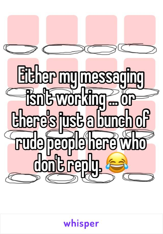 Either my messaging isn't working ... or there's just a bunch of rude people here who don't reply. 😂