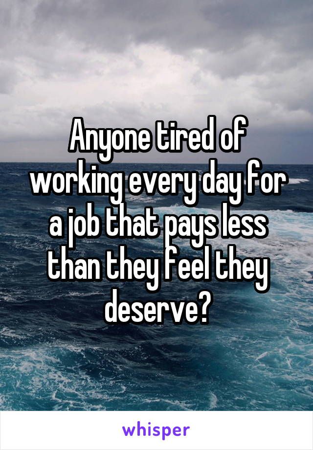 Anyone tired of working every day for a job that pays less than they feel they deserve?
