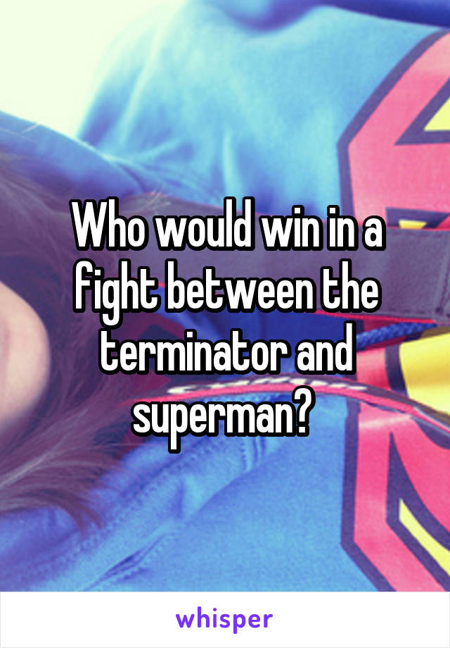 Who would win in a fight between the terminator and superman?