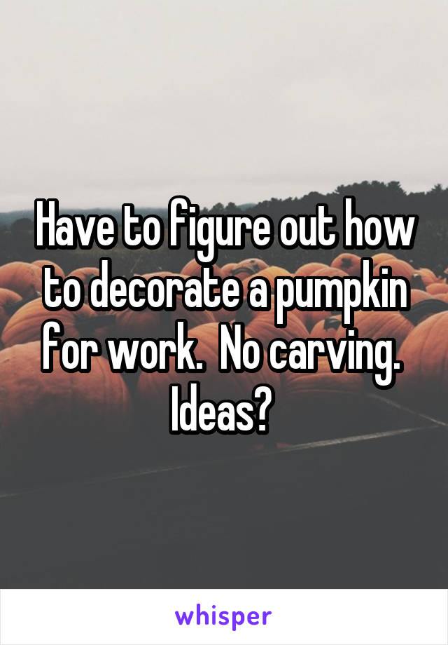 Have to figure out how to decorate a pumpkin for work.  No carving.  Ideas?