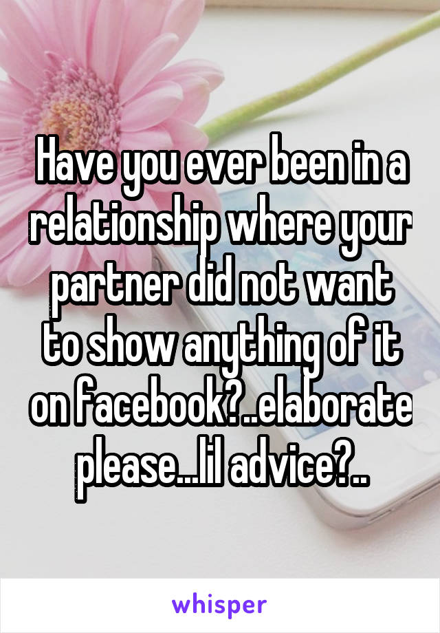 Have you ever been in a relationship where your partner did not want to show anything of it on facebook?..elaborate please...lil advice?..