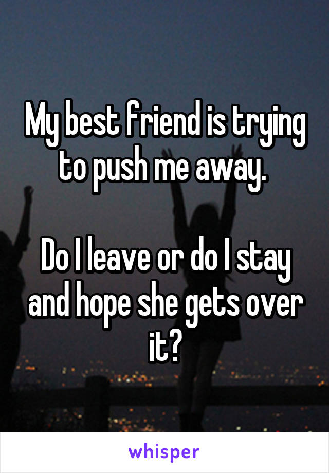 My best friend is trying to push me away.   Do I leave or do I stay and hope she gets over it?