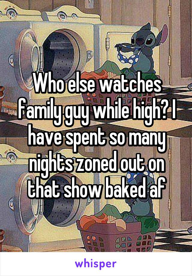 Who else watches family guy while high? I have spent so many nights zoned out on that show baked af